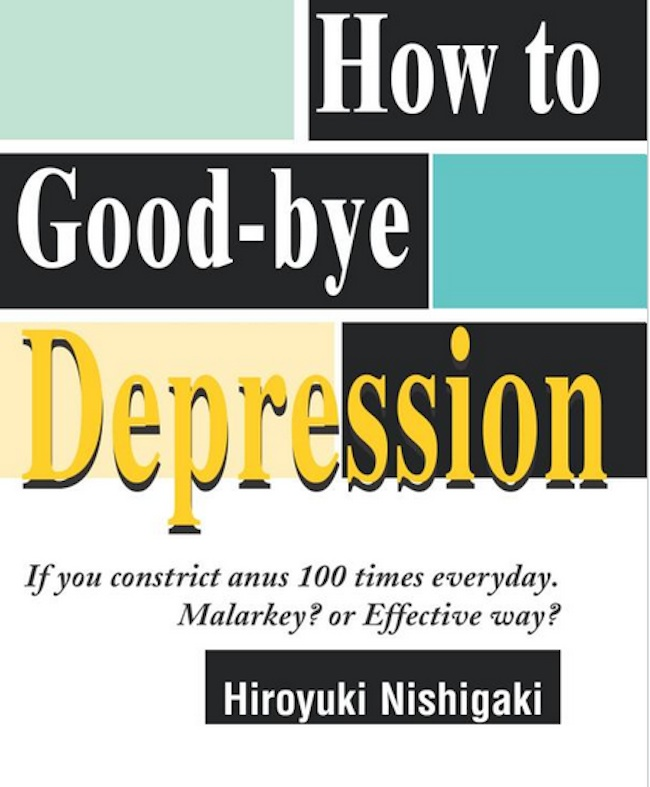 How to Good bye Depression If You Constrict Anus 100 Times Everyday. Malarkey or Effective Way  Self help book of the day: How to Good bye Depression: If You Constrict Anus 100 Times Everyday