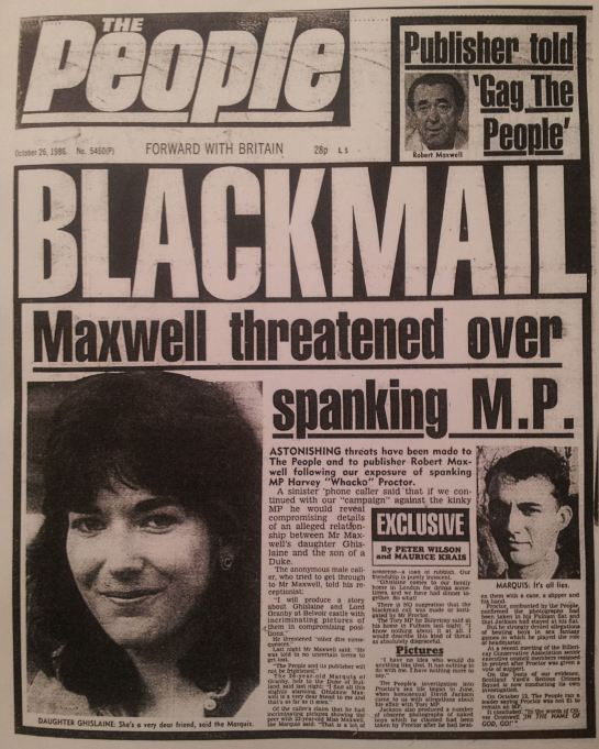 """A sinister phone caller said that if we continued with our ""campaign"" against the kinky MP he would reveal compromising details of an alleged relationship between Mr Maxwell's daughter Ghislaine and the son of a Duke. The anonymous male caller, who tried to get through to Mr Maxwell, told his receptionist: ""I will produce a story about Ghislaine and Lord Granby at Belvoir castle with incriminating pictures of them in compromising positions."""