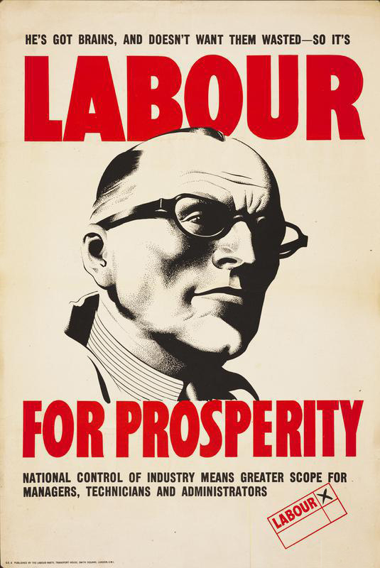 He's Got Brains, and Doesn't Want Them Wasted - So It's - Labour For Prosperity (Art.IWM PST 8224) image: black and white illustration of a middle-aged man wearing glasses and a collar and tie (in the style of a manager) with a small voting box in lower right with Labour selected with a cross text: