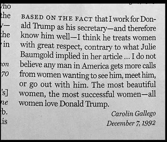 "Based on the fact that I work for Donald Trump as his secretary -- and therefore know him well -- I think he treats women with great respect, contrary to what Julie Baumgold implied in her article … I do not believe any man in America gets more calls from women wanting to see him, meet him, or go out with him. The most beautiful women, the most successful women -- all women love Donald Trump.""  Carolin Gallego December 7, 1992"